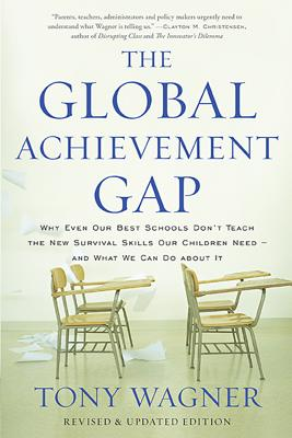 The Global Achievement Gap: Why Even Our Best Schools Don't Teach the New Survival Skills Our Children Need?and What We Can Do about It - Wagner, Tony