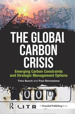 The Global Carbon Crisis: Emerging Carbon Constraints and Strategic Management Options - Busch, Timo, and Shrivastava, Paul