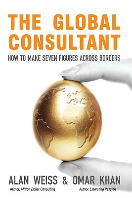 The Global Consultant: How to Make Seven Figures Across Borders - Weiss, Alan, Ph.D., and Khan, Omar