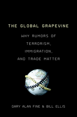 The Global Grapevine: Why Rumors of Terrorism, Immigration, and Trade Matter - Fine, Gary Alan, and Ellis, Bill