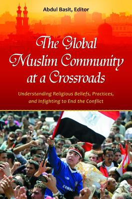 The Global Muslim Community at a Crossroads: Understanding Religious Beliefs, Practices, and Infighting to End the Conflict - Basit, Abdul