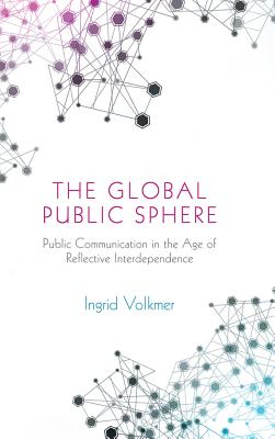 The Global Public Sphere: Public Communication in the Age of Reflective Interdependence - Volkmer, Ingrid