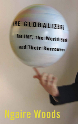 The Globalizers: The Imf, the World Bank, and Their Borrowers - Woods, Ngaire