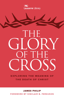 The Glory of the Cross: The Great Crescendo of the Gospel - Philip, James, Dr., and Ferguson, Sinclair B (Foreword by)