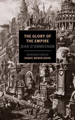 The Glory of the Empire: A Novel, a History - D'Ormesson, Jean, and Bray, Barbara, Professor (Translated by), and Mendelsohn, Daniel (Introduction by)