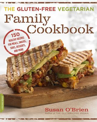 The Gluten-Free Vegetarian Family Cookbook: 150 Healthy Recipes for Meals, Snacks, Sides, Desserts, and More - O'Brien, Susan, MD