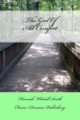 The God of All Comfort - Smith, Hannah Whitall, and Publishing, Classic Domain (Prepared for publication by)
