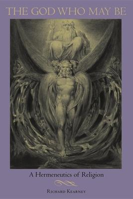 The God Who May Be: A Hermeneutics of Religion - Kearney, Richard