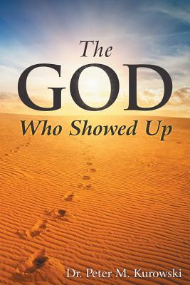The God Who Showed Up - Kurowski, Dr Peter M