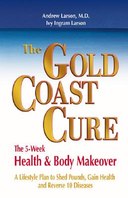 The Gold Coast Cure: The 5-Week Health and Body Makeover - Larson M D, Andrew, and Larson, Ivy