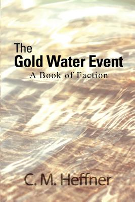 The Gold Water Event: A Book of Faction - Heffner, C M