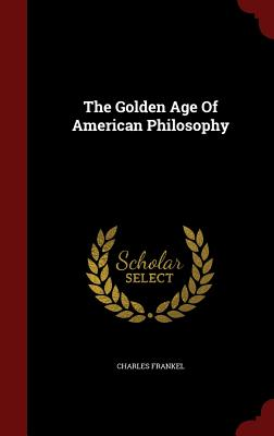 The Golden Age of American Philosophy - Frankel, Charles