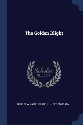 The Golden Blight - England, George Allan, and H K Fly Company (Creator)