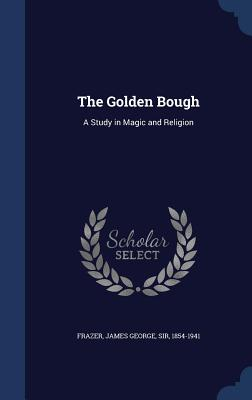 The Golden Bough: A Study in Magic and Religion - Frazer, James George, Sir
