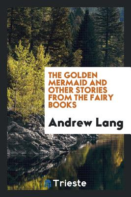 The Golden Mermaid and Other Stories from the Fairy Books - Lang, Andrew