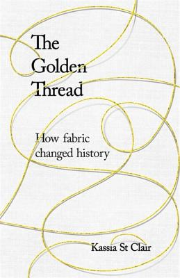 The Golden Thread: How Fabric Changed History - Clair, Kassia St