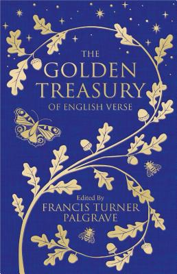 The Golden Treasury: The Best of Classic English Verse - Palgrave, Francis, Sir (Contributions by)