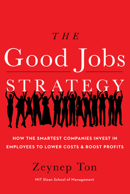 The Good Jobs Strategy: How the Smartest Companies Invest in Employees to Lower Costs and Boost Profits - Ton, Zeynep