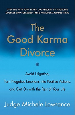 The Good Karma Divorce: Avoid Litigation, Turn Negative Emotions Into Positive Actions, and Get on with the Rest of Your Life - Lowrance, Michele