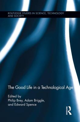 The Good Life in a Technological Age - Brey, Philip (Editor), and Briggle, Adam (Editor), and Spence, Edward (Editor)