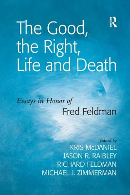 The Good, the Right, Life and Death: Essays in Honor of Fred Feldman - Raibley, Jason R., and Zimmerman, Michael J., and McDaniel, Kris (Editor)