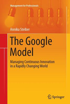 The Google Model: Managing Continuous Innovation in a Rapidly Changing World - Steiber, Annika