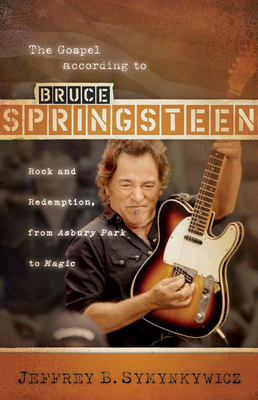 The Gospel According to Bruce Springsteen: Rock and Redemption, from Asbury Park to Magic - Symynkywicz, Jeffrey B