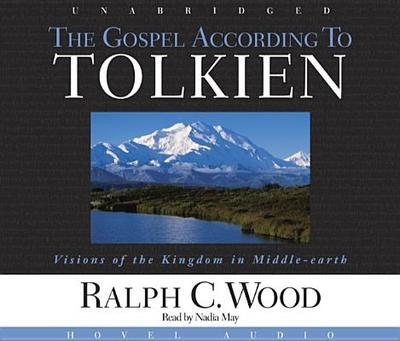 The Gospel According to Tolkien: Visions of the Kingdom in Middle Earth - Wood, Ralph C, and May, Nadia (Narrator)