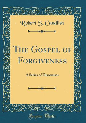 The Gospel of Forgiveness: A Series of Discourses (Classic Reprint) - Candlish, Robert S