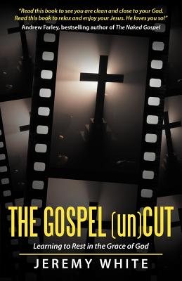 The Gospel Uncut: Learning to Rest in the Grace of God. - White, Jeremy