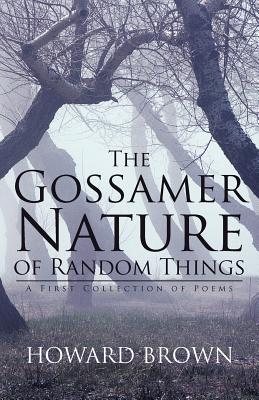 The Gossamer Nature of Random Things: A First Collection of Poems - Brown, Howard