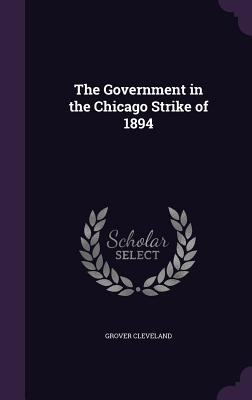 The Government in the Chicago Strike of 1894 - Cleveland, Grover