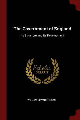 The Government of England: Its Structure and Its Development - Hearn, William Edward