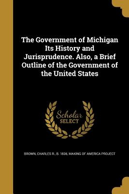 The Government of Michigan Its History and Jurisprudence. Also, a Brief Outline of the Government of the United States - Brown, Charles R B 1836 (Creator), and Making of America Project (Creator)