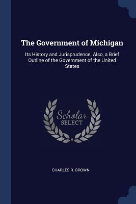 The Government of Michigan: Its History and Jurisprudence. Also, a Brief Outline of the Government of the United States - Brown, Charles R