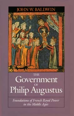 The Government of Philip Augustus: Foundations of French Royal Power in the Middle Ages - Baldwin, John W, Professor