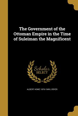 The Government of the Ottoman Empire in the Time of Suleiman the Magnificent - Lybyer, Albert Howe 1876-1949