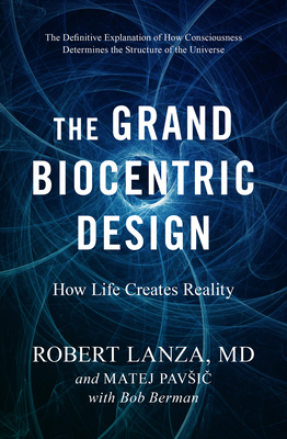 The Grand Biocentric Design: How Life Creates Reality - Lanza, Robert, and Pavsic, Matej, and Berman, Bob