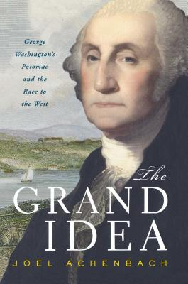 The Grand Idea: George Washington's Potomac and the Race to the West - Achenbach, Joel