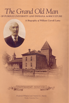 The Grand Old Man of Purdue University and Indiana Agriculture: A Biography of William Carol Latte - Martin, A G, and Whitford, Fredrick, and Whitford, Fred