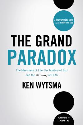 The Grand Paradox: The Messiness of Life, the Mystery of God and the Necessity of Faith - Wytsma, Ken