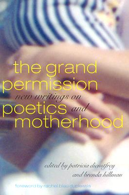 The Grand Permission Grand Permission Grand Permission Grand Permission Grand Permission: New Writings on Poetics and Motherhood New Writings on Poetics and Motherhood New Writings on Poetics and Motherhood New Writings on Poetics and Motherhood New... - Dienstfrey, Patricia (Editor), and Hillman, Brenda (Editor), and Duplessis, Rachel Blau (Foreword by)