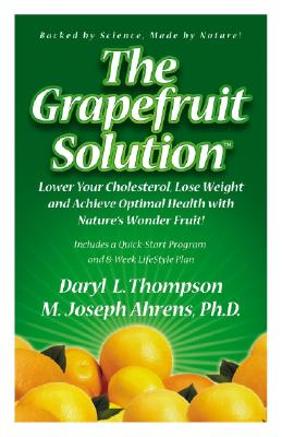 The Grapefruit Solution: Lower Your Cholesterol, Lose Weight and Achieve Optimal Health with Nature's Wonder Fruit - Thompson, Daryl L, and Ahrens, M Joseph, PH.D.