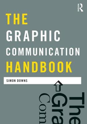 The Graphic Communication Handbook - Downs, Simon