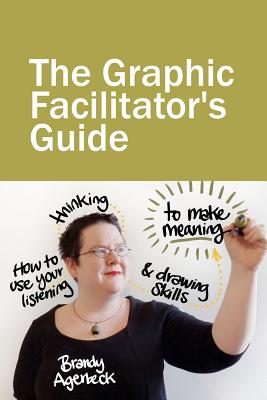The Graphic Facilitator's Guide: How to use your listening, thinking and drawing skills to make meaning - Agerbeck, Brandy