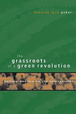 The Grassroots of a Green Revolution: Polling America on the Environment - Guber, Deborah Lynn