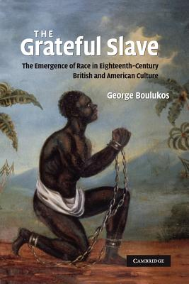 The Grateful Slave: The Emergence of Race in Eighteenth-Century British and American Culture - Boulukos, George