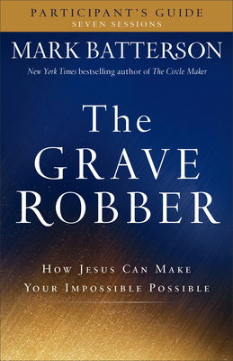 The Grave Robber Participant's Guide: How Jesus Can Make Your Impossible Possible - Batterson, Mark