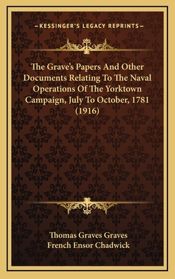 The Grave's Papers and Other Documents Relating to the Naval Operations of the Yorktown Campaign, July to October, 1781 (1916) - Graves, Thomas Graves, and Chadwick, French Ensor (Editor)