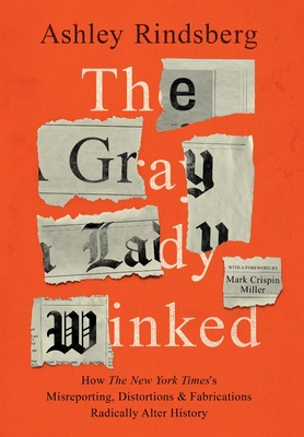 The Gray Lady Winked: How the New York Times's Misreporting, Distortions and Fabrications Radically Alter History - Rindsberg, Ashley, and Miller, Mark Crispin (Foreword by)